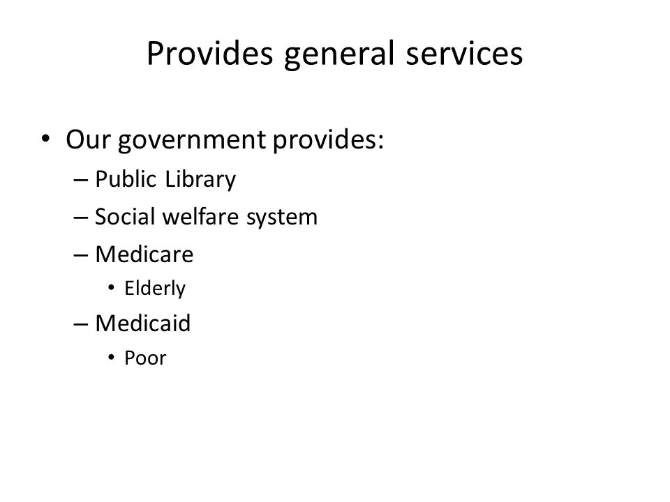 Provides general services Our government provides: – Public Library – Social welfare system – Medicare Elderly – Medicaid Poor