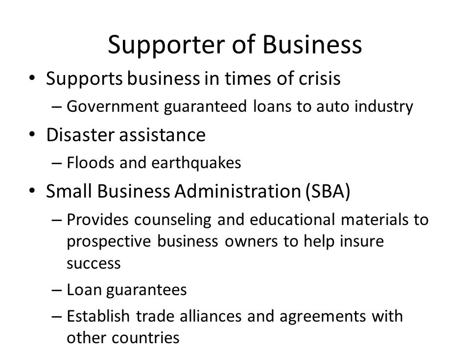 Supporter of Business Supports business in times of crisis – Government guaranteed loans to auto industry Disaster assistance – Floods and earthquakes Small Business Administration (SBA) – Provides counseling and educational materials to prospective business owners to help insure success – Loan guarantees – Establish trade alliances and agreements with other countries