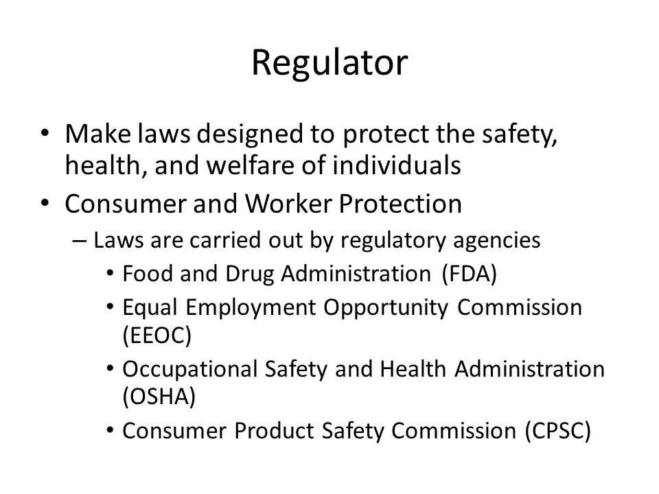 Regulator Make laws designed to protect the safety, health, and welfare of individuals Consumer and Worker Protection – Laws are carried out by regulatory agencies Food and Drug Administration (FDA) Equal Employment Opportunity Commission (EEOC) Occupational Safety and Health Administration (OSHA) Consumer Product Safety Commission (CPSC)