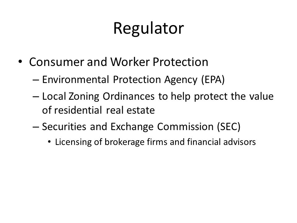 Regulator Consumer and Worker Protection – Environmental Protection Agency (EPA) – Local Zoning Ordinances to help protect the value of residential real estate – Securities and Exchange Commission (SEC) Licensing of brokerage firms and financial advisors