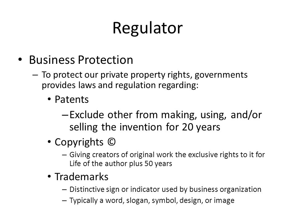 Regulator Business Protection – To protect our private property rights, governments provides laws and regulation regarding: Patents – Exclude other from making, using, and/or selling the invention for 20 years Copyrights © – Giving creators of original work the exclusive rights to it for Life of the author plus 50 years Trademarks – Distinctive sign or indicator used by business organization – Typically a word, slogan, symbol, design, or image