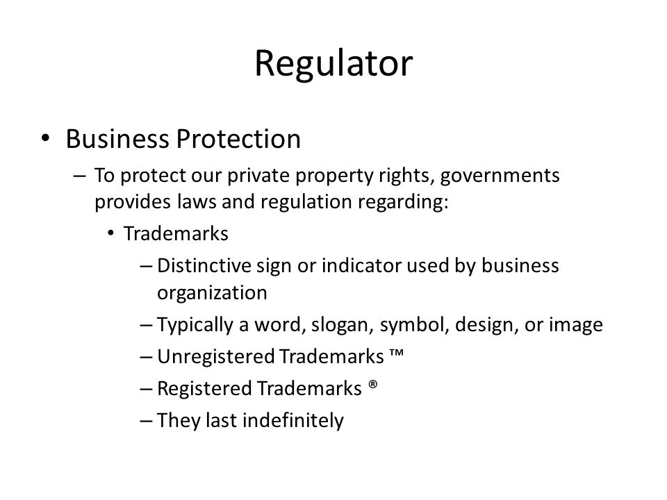 Regulator Business Protection – To protect our private property rights, governments provides laws and regulation regarding: Trademarks – Distinctive sign or indicator used by business organization – Typically a word, slogan, symbol, design, or image – Unregistered Trademarks ™ – Registered Trademarks ® – They last indefinitely