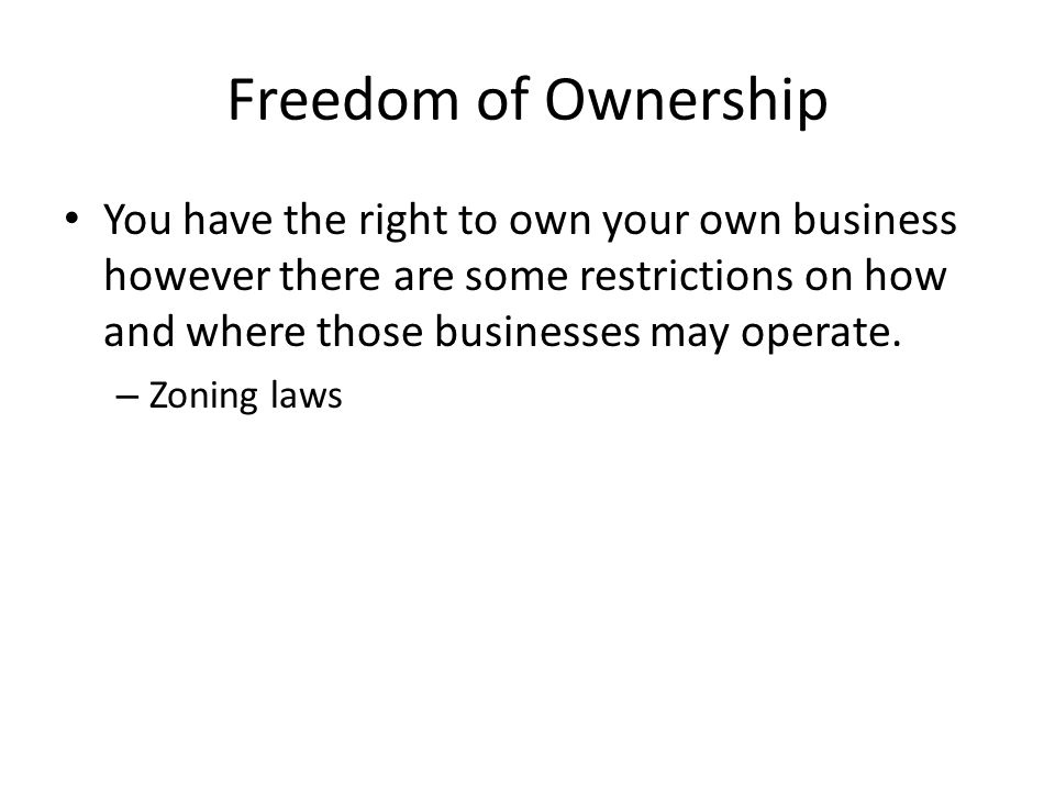 Freedom of Ownership You have the right to own your own business however there are some restrictions on how and where those businesses may operate.