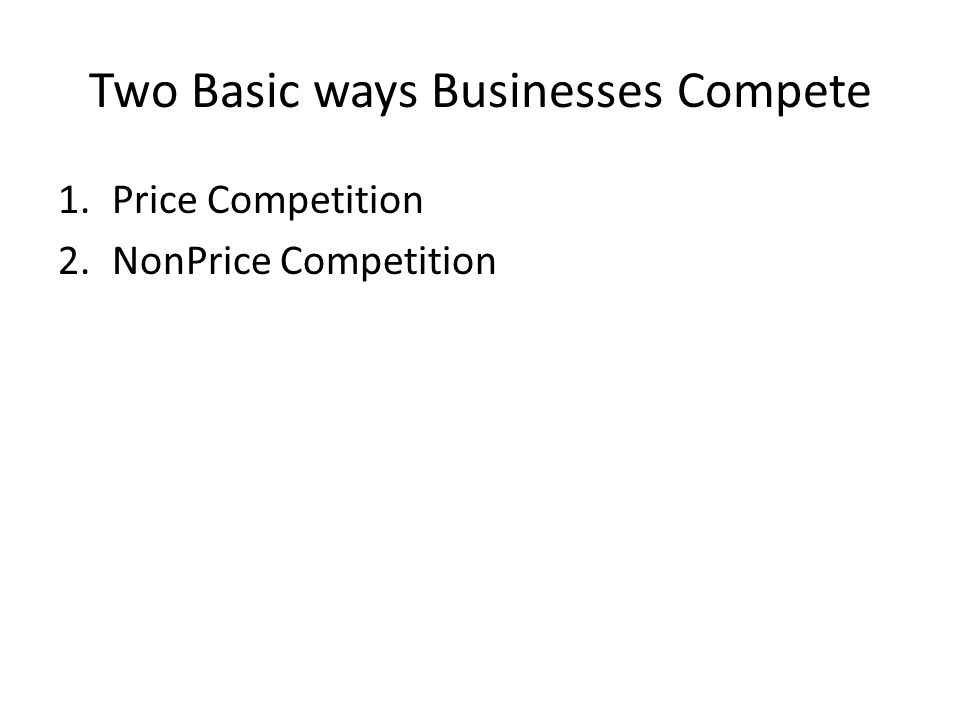 Two Basic ways Businesses Compete 1.Price Competition 2.NonPrice Competition
