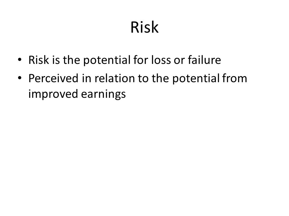 Risk Risk is the potential for loss or failure Perceived in relation to the potential from improved earnings