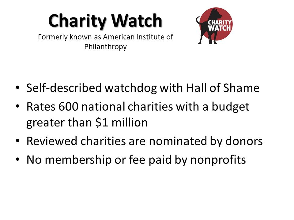 Self-described watchdog with Hall of Shame Rates 600 national charities with a budget greater than $1 million Reviewed charities are nominated by donors No membership or fee paid by nonprofits Charity Watch Charity Watch Formerly known as American Institute of Philanthropy
