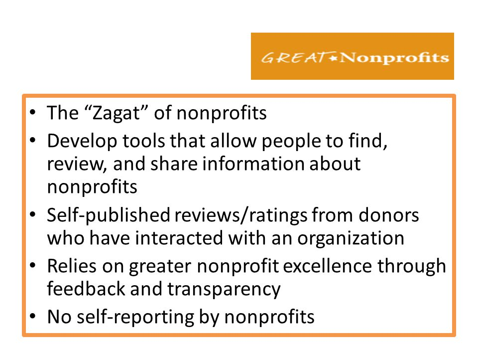 The Zagat of nonprofits Develop tools that allow people to find, review, and share information about nonprofits Self-published reviews/ratings from donors who have interacted with an organization Relies on greater nonprofit excellence through feedback and transparency No self-reporting by nonprofits