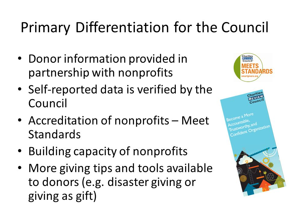 Primary Differentiation for the Council Donor information provided in partnership with nonprofits Self-reported data is verified by the Council Accreditation of nonprofits – Meet Standards Building capacity of nonprofits More giving tips and tools available to donors (e.g.