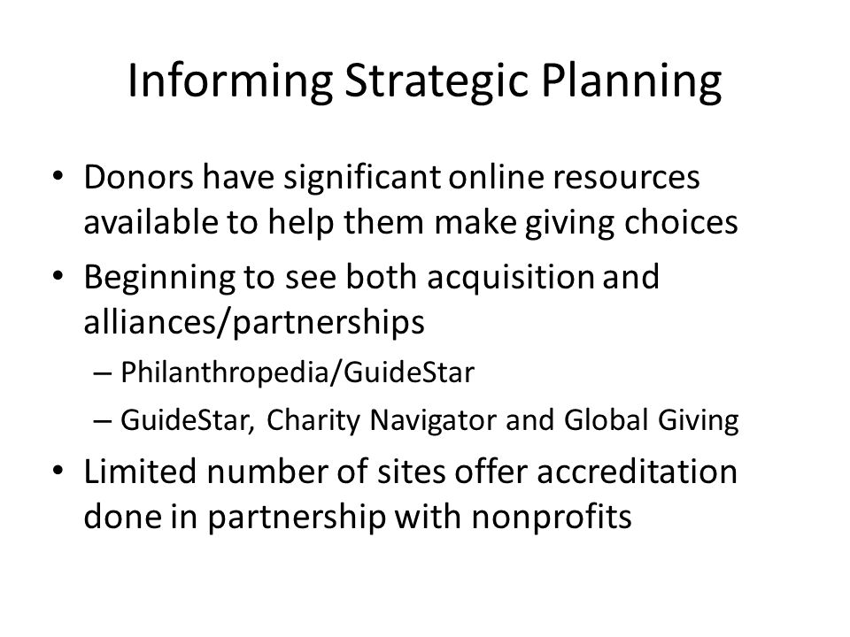 Informing Strategic Planning Donors have significant online resources available to help them make giving choices Beginning to see both acquisition and alliances/partnerships – Philanthropedia/GuideStar – GuideStar, Charity Navigator and Global Giving Limited number of sites offer accreditation done in partnership with nonprofits