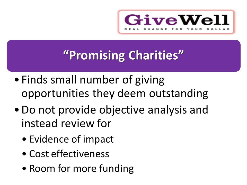 Promising Charities Finds small number of giving opportunities they deem outstanding Do not provide objective analysis and instead review for Evidence of impact Cost effectiveness Room for more funding