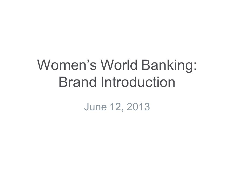 Women's World Banking: Brand Introduction June 12, 2013