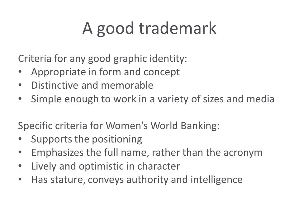 A good trademark Criteria for any good graphic identity: Appropriate in form and concept Distinctive and memorable Simple enough to work in a variety of sizes and media Specific criteria for Women's World Banking: Supports the positioning Emphasizes the full name, rather than the acronym Lively and optimistic in character Has stature, conveys authority and intelligence