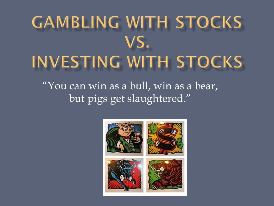 You can win as a bull, win as a bear, but pigs get slaughtered.