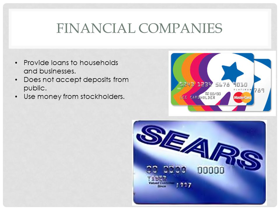 FINANCIAL COMPANIES Provide loans to households and businesses. Does not accept deposits from public. Use money from stockholders.