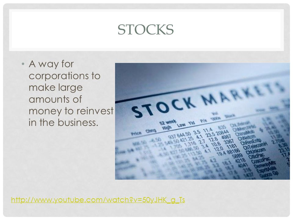 STOCKS A way for corporations to make large amounts of money to reinvest in the business. http://www.youtube.com/watch?v=50yJHK_g_Ts