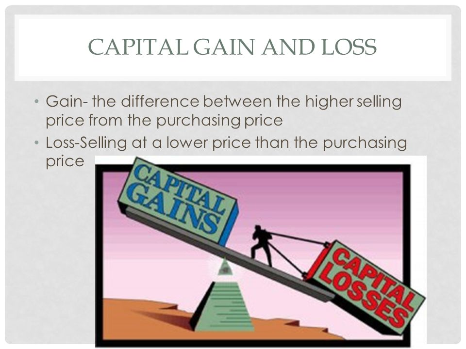 CAPITAL GAIN AND LOSS Gain- the difference between the higher selling price from the purchasing price Loss-Selling at a lower price than the purchasing price