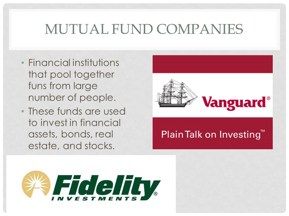 MUTUAL FUND COMPANIES Financial institutions that pool together funs from large number of people. These funds are used to invest in financial assets,