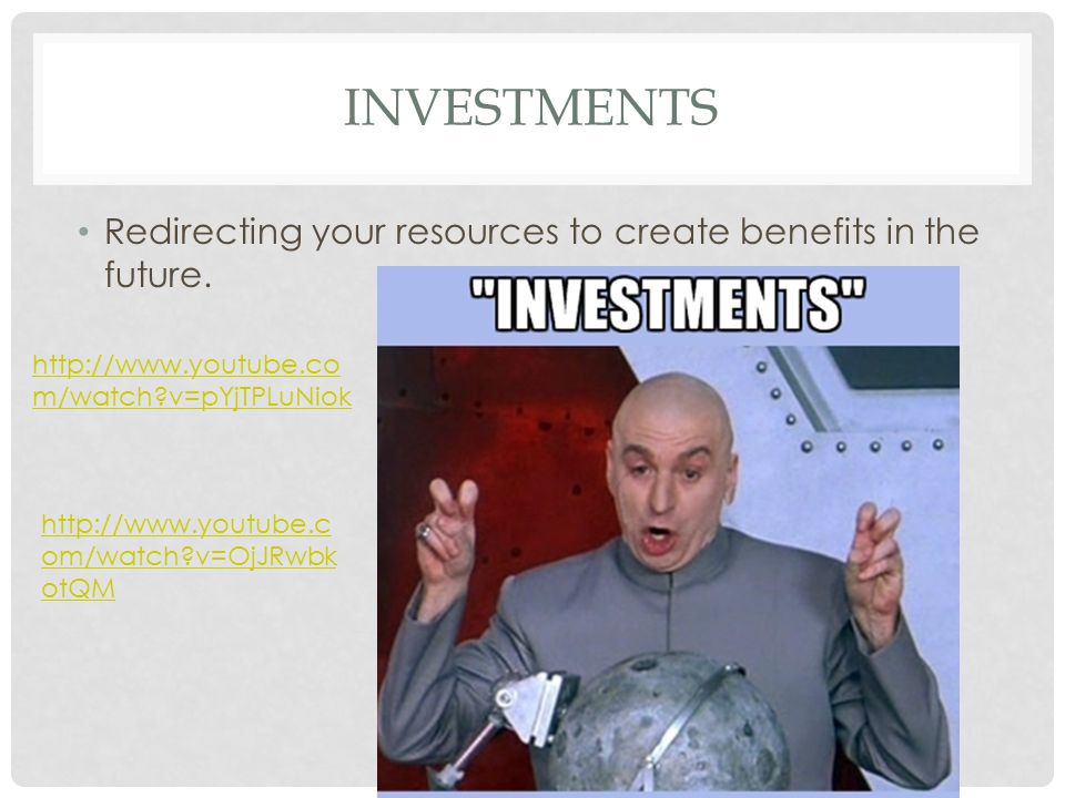 INVESTMENTS Redirecting your resources to create benefits in the future. http://www.youtube.co m/watch?v=pYjTPLuNiok http://www.youtube.c om/watch?v=O