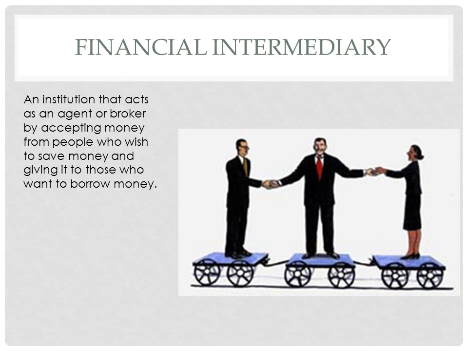 FINANCIAL INTERMEDIARY An institution that acts as an agent or broker by accepting money from people who wish to save money and giving it to those who want to borrow money.
