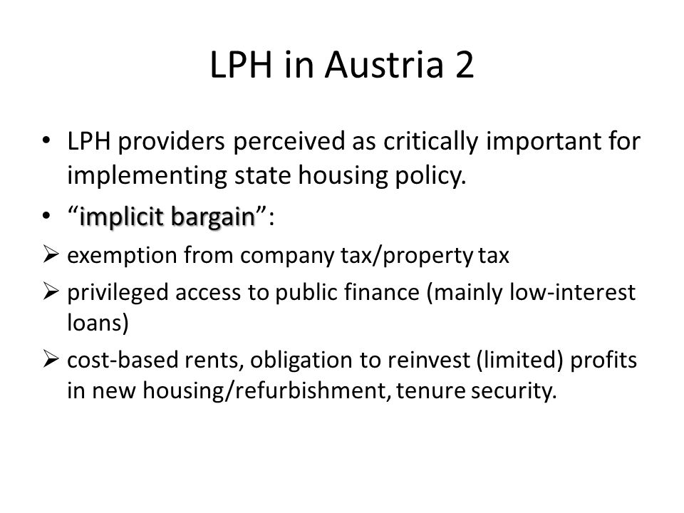 The transformation of LPH Mergers, slight move towards the privatisation of publicly owned LPH companies Gradual restructuration of housing finance (more emphasis on equity, private mortgage finance, decline of public funding) Slight shift towards providing a broad range of complementary (housing related) services Experimentalism with new types of housing (e.g.