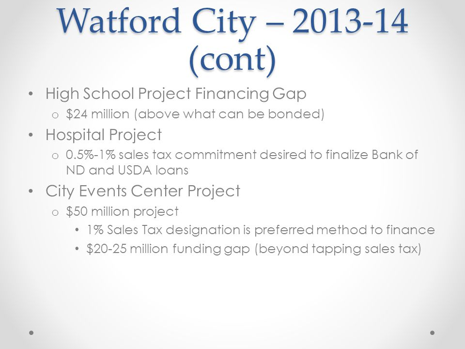 Watford City – 2013-14 (cont) High School Project Financing Gap o $24 million (above what can be bonded) Hospital Project o 0.5%-1% sales tax commitme