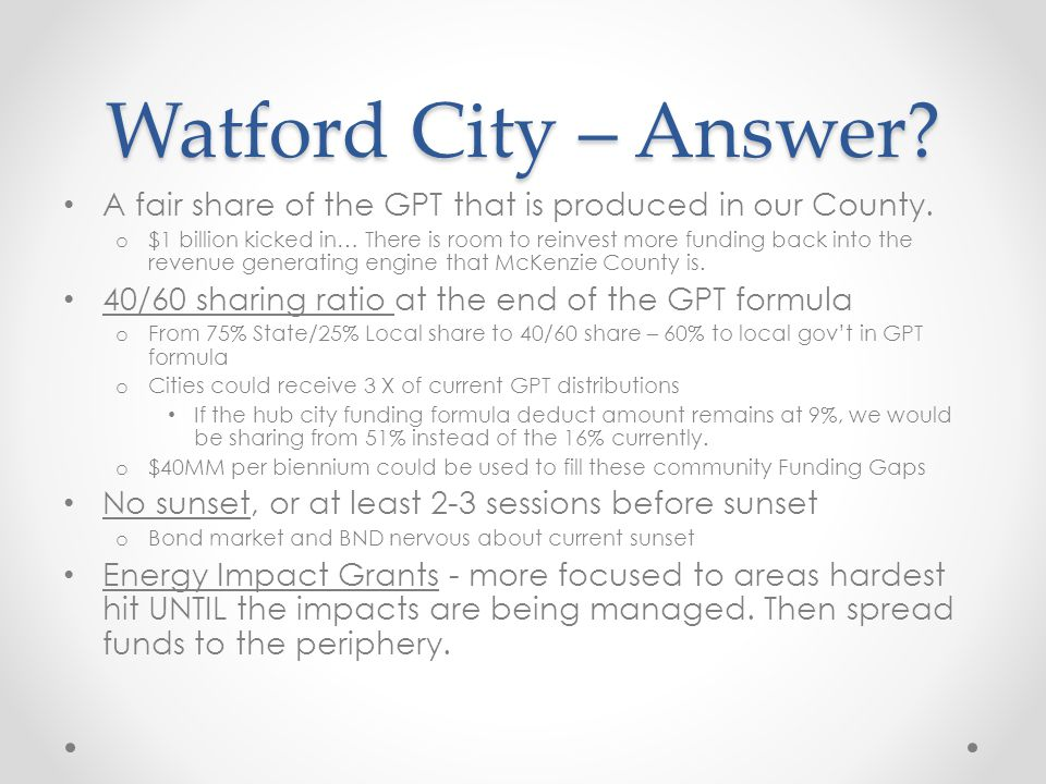 Watford City – Answer? A fair share of the GPT that is produced in our County. o $1 billion kicked in… There is room to reinvest more funding back int