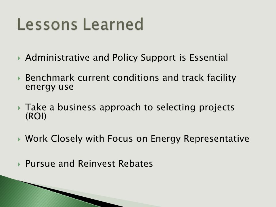  Administrative and Policy Support is Essential  Benchmark current conditions and track facility energy use  Take a business approach to selecting projects (ROI)  Work Closely with Focus on Energy Representative  Pursue and Reinvest Rebates