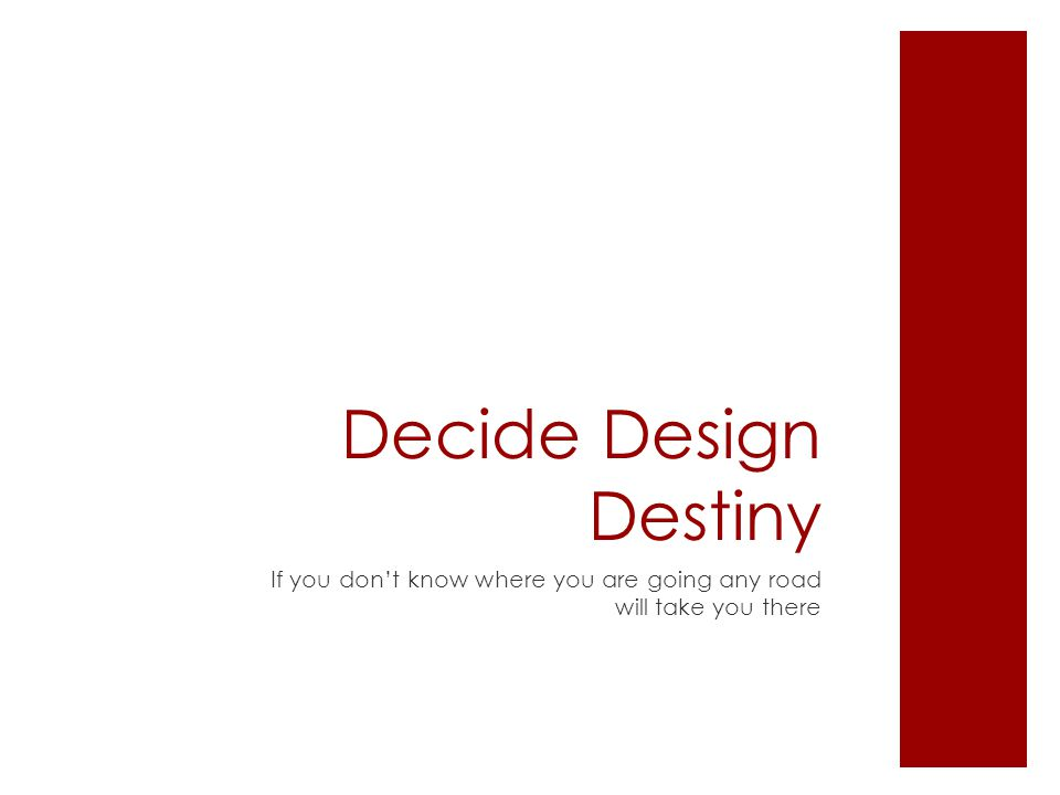 Decide Design Destiny If you don't know where you are going any road will take you there
