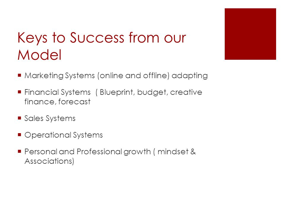 Keys to Success from our Model  Marketing Systems (online and offline) adapting  Financial Systems ( Blueprint, budget, creative finance, forecast  Sales Systems  Operational Systems  Personal and Professional growth ( mindset & Associations)