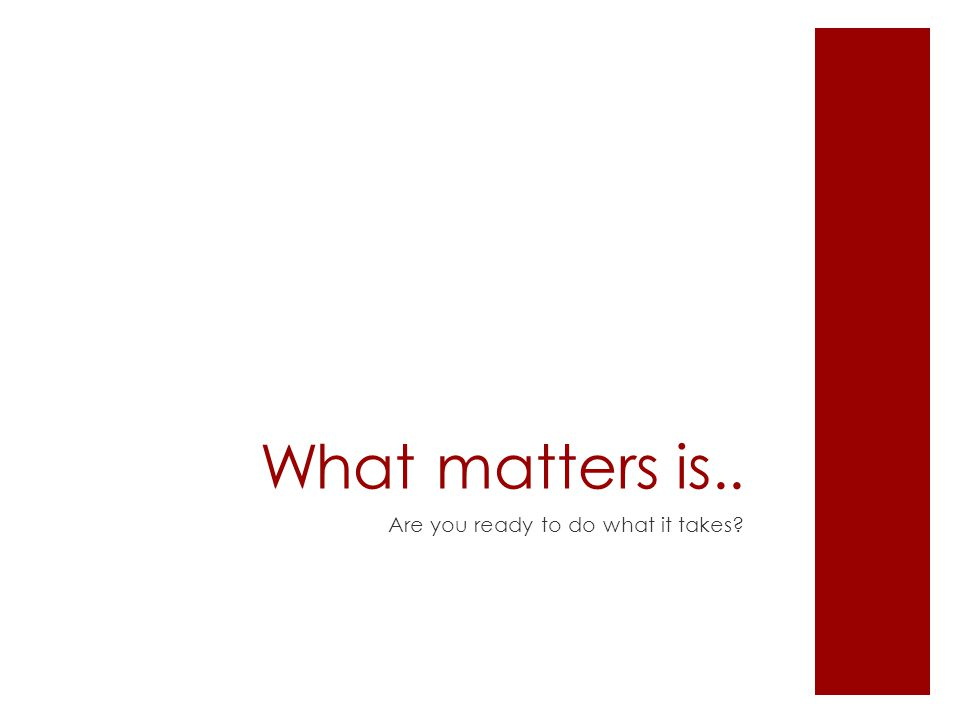 What matters is.. Are you ready to do what it takes?