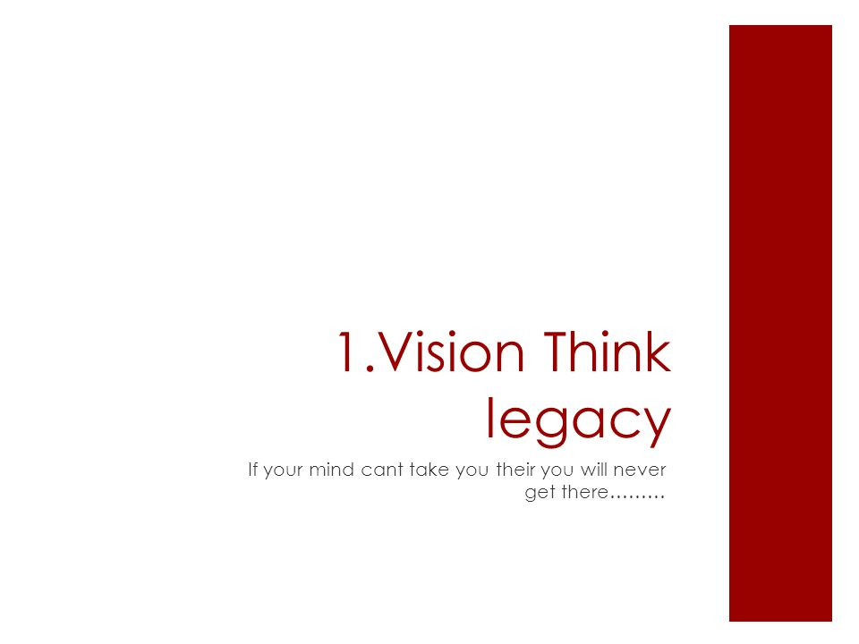 1.Vision Think legacy If your mind cant take you their you will never get there………
