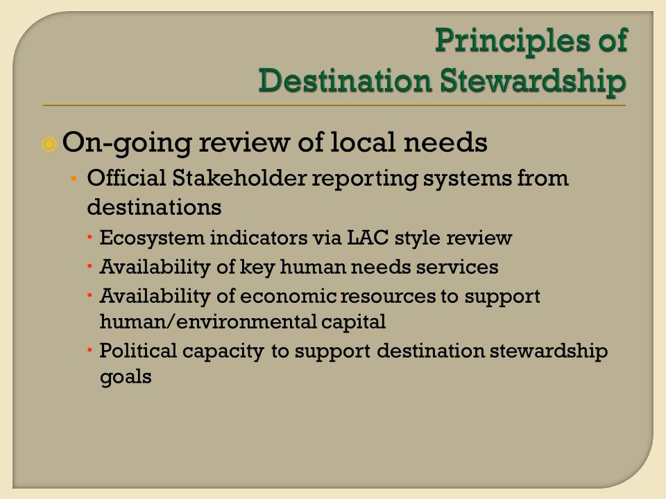  On-going review of local needs Official Stakeholder reporting systems from destinations  Ecosystem indicators via LAC style review  Availability of key human needs services  Availability of economic resources to support human/environmental capital  Political capacity to support destination stewardship goals