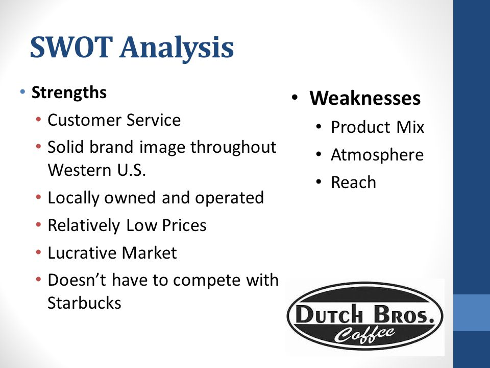 SWOT Analysis Opportunities Product expansion Location expansion Environmentally-friendly On-the-go world Undercover Boss Healthier options Threats McDonalds, Dunkin'Donuts Too Late to enter snack/pastry market Competitors getting faster