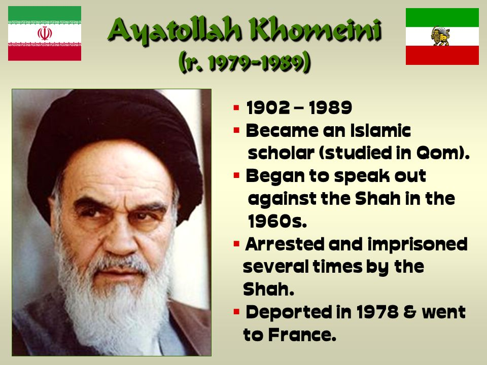 Ayatollah Khomeini (r. 1979-1989)  1902 – 1989  Became an Islamic scholar (studied in Qom).
