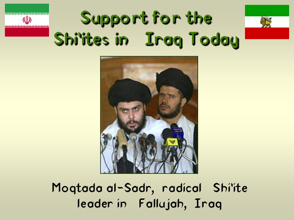 Support for the Shi'ites in Iraq Today Moqtada al-Sadr, radical Shi'ite leader in Fallujah, Iraq