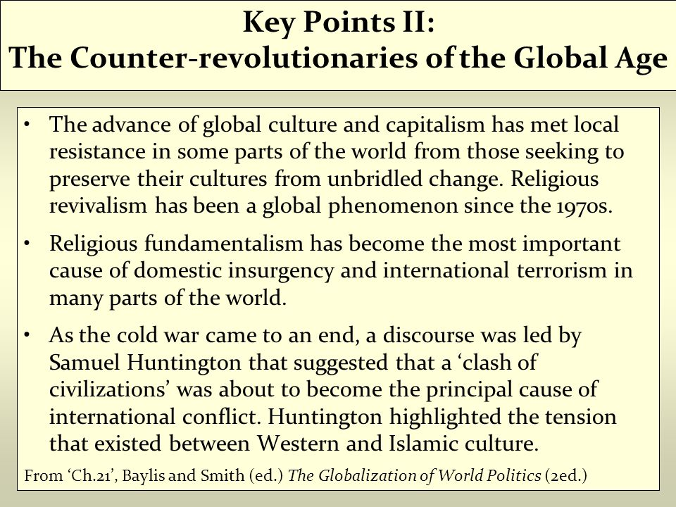 Key Points II: The Counter-revolutionaries of the Global Age The advance of global culture and capitalism has met local resistance in some parts of the world from those seeking to preserve their cultures from unbridled change.