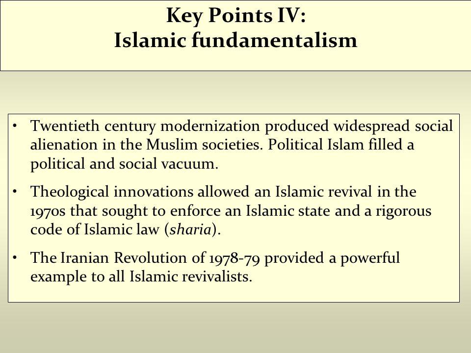 Key Points IV: Islamic fundamentalism Twentieth century modernization produced widespread social alienation in the Muslim societies. Political Islam f