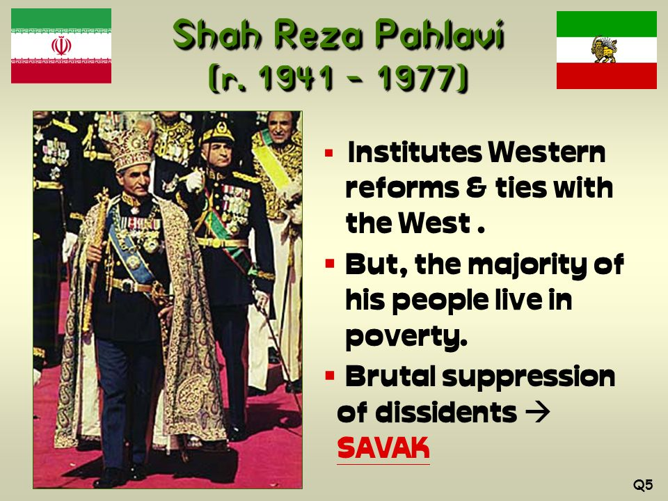 Shah Reza Pahlavi (r. 1941 – 1977)  Institutes Western reforms & ties with the West.
