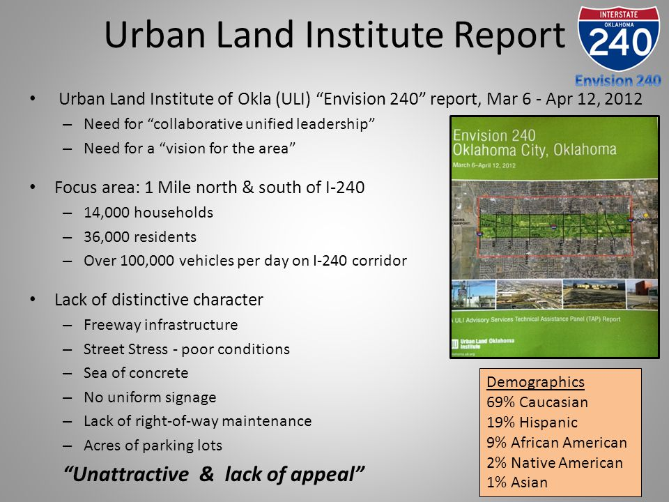 Urban Land Institute Report Urban Land Institute of Okla (ULI) Envision 240 report, Mar 6 - Apr 12, 2012 – Need for collaborative unified leadership – Need for a vision for the area Focus area: 1 Mile north & south of I-240 – 14,000 households – 36,000 residents – Over 100,000 vehicles per day on I-240 corridor Lack of distinctive character – Freeway infrastructure – Street Stress - poor conditions – Sea of concrete – No uniform signage – Lack of right-of-way maintenance – Acres of parking lots Unattractive & lack of appeal Demographics 69% Caucasian 19% Hispanic 9% African American 2% Native American 1% Asian