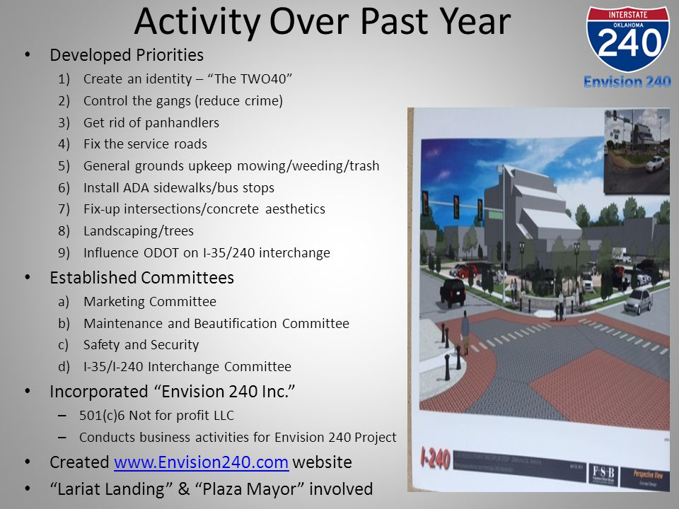 Activity Over Past Year Developed Priorities 1)Create an identity – The TWO40 2)Control the gangs (reduce crime) 3)Get rid of panhandlers 4)Fix the service roads 5)General grounds upkeep mowing/weeding/trash 6)Install ADA sidewalks/bus stops 7)Fix-up intersections/concrete aesthetics 8)Landscaping/trees 9)Influence ODOT on I-35/240 interchange Established Committees a)Marketing Committee b)Maintenance and Beautification Committee c)Safety and Security d)I-35/I-240 Interchange Committee Incorporated Envision 240 Inc. – 501(c)6 Not for profit LLC – Conducts business activities for Envision 240 Project Created www.Envision240.com websitewww.Envision240.com Lariat Landing & Plaza Mayor involved