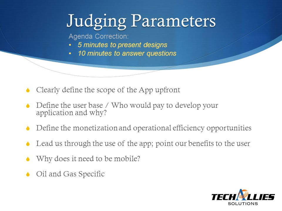 Judging Parameters  Clearly define the scope of the App upfront  Define the user base / Who would pay to develop your application and why.