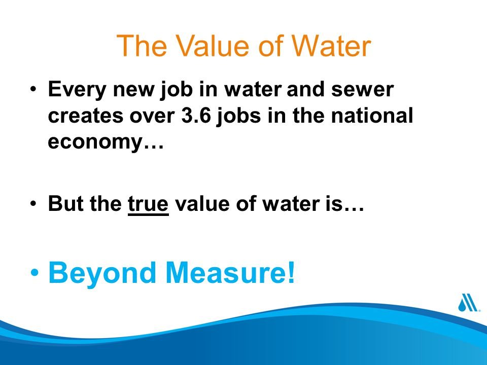 The Value of Water Every new job in water and sewer creates over 3.6 jobs in the national economy… But the true value of water is… Beyond Measure!