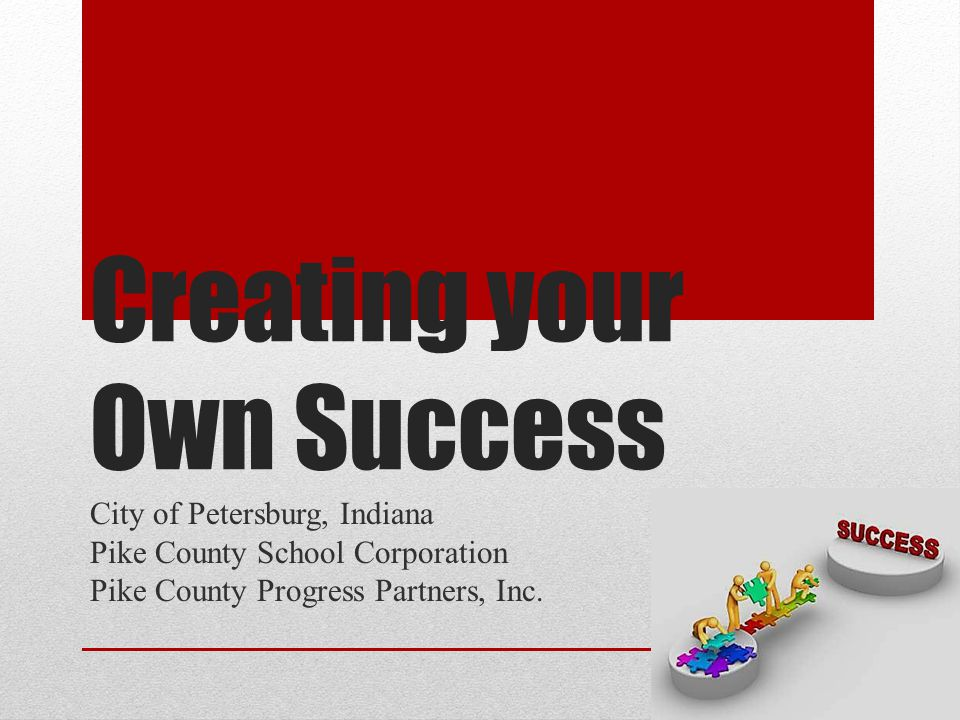 Creating your Own Success City of Petersburg, Indiana Pike County School Corporation Pike County Progress Partners, Inc.