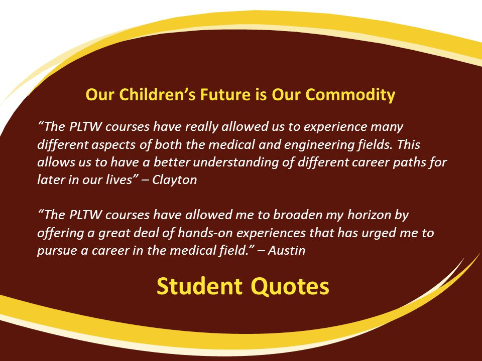 Student Quotes The PLTW courses have really allowed us to experience many different aspects of both the medical and engineering fields.