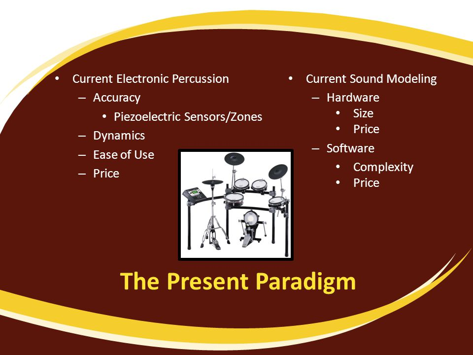 The Present Paradigm Current Electronic Percussion – Accuracy Piezoelectric Sensors/Zones – Dynamics – Ease of Use – Price Current Sound Modeling – Hardware Size Price – Software Complexity Price