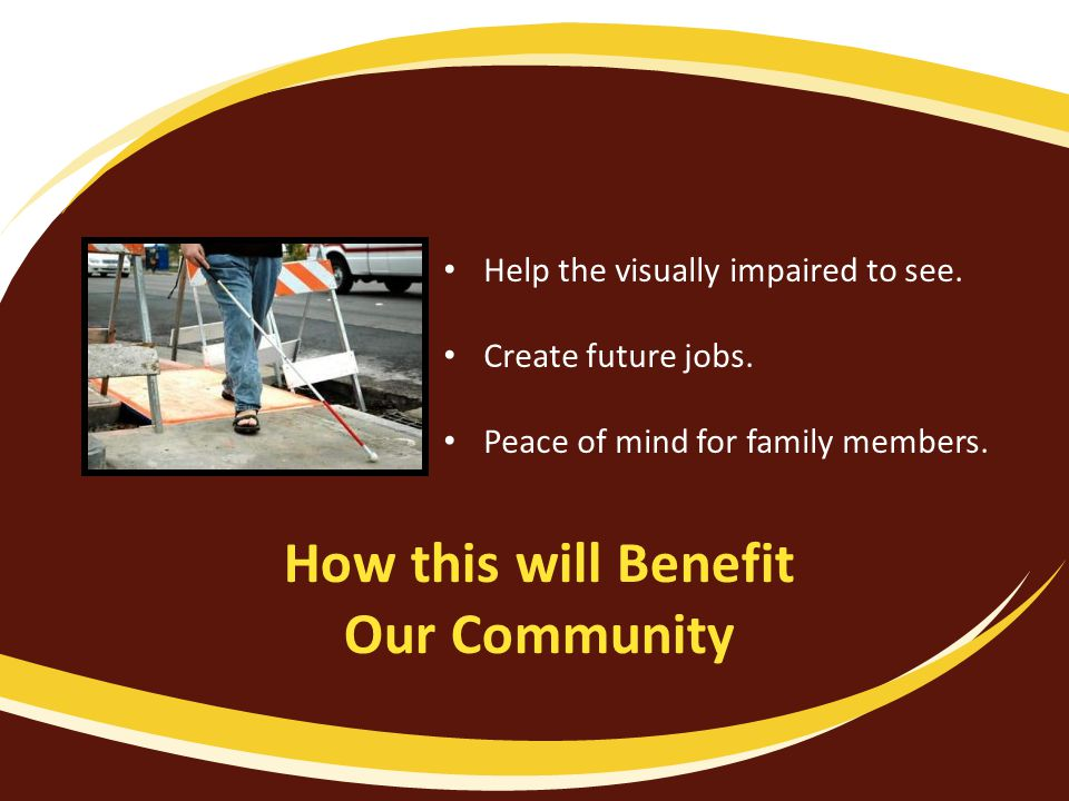 How this will Benefit Our Community Help the visually impaired to see.