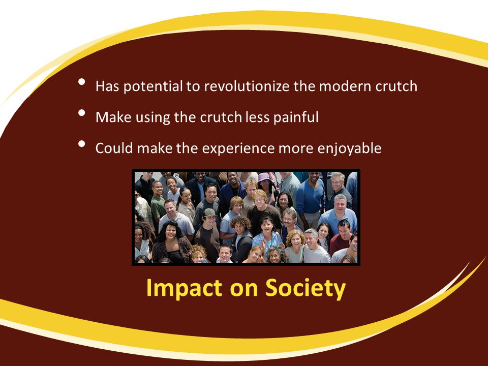 Impact on Society Has potential to revolutionize the modern crutch Make using the crutch less painful Could make the experience more enjoyable