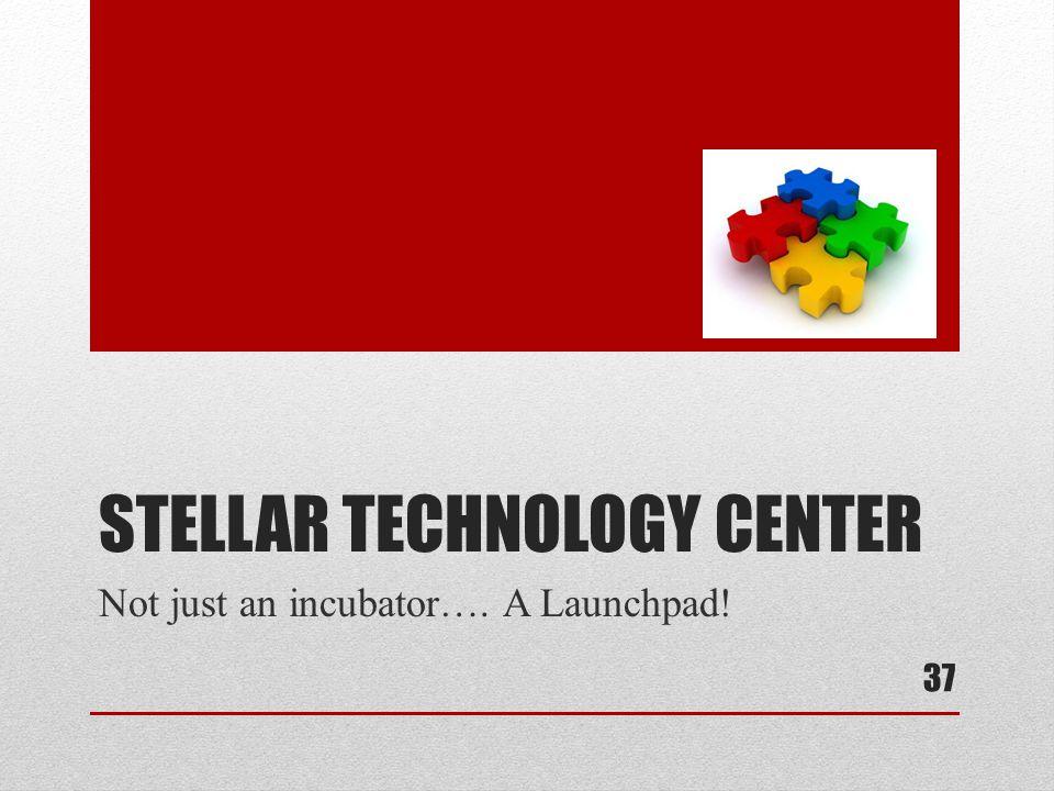 STELLAR TECHNOLOGY CENTER Not just an incubator…. A Launchpad! 37