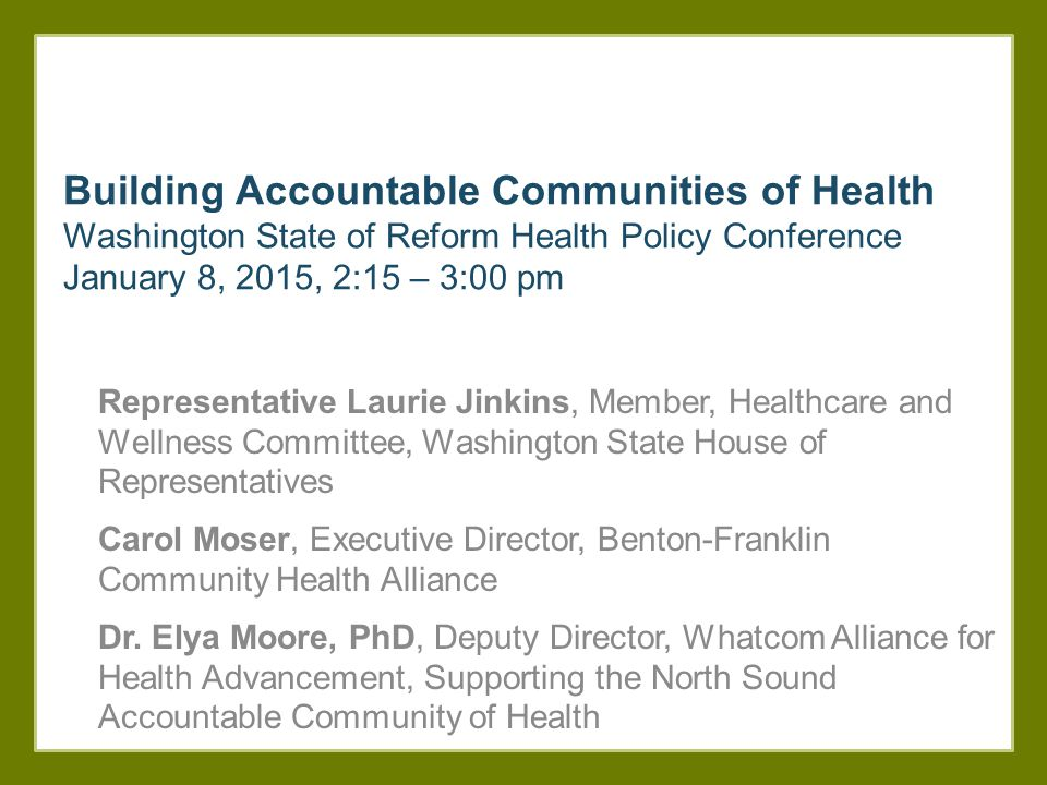 Building Accountable Communities of Health Washington State of Reform Health Policy Conference January 8, 2015, 2:15 – 3:00 pm Representative Laurie Jinkins, Member, Healthcare and Wellness Committee, Washington State House of Representatives Carol Moser, Executive Director, Benton-Franklin Community Health Alliance Dr.