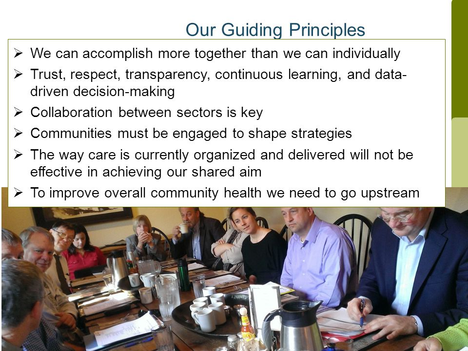 Our Guiding Principles  We can accomplish more together than we can individually  Trust, respect, transparency, continuous learning, and data- driven decision-making  Collaboration between sectors is key  Communities must be engaged to shape strategies  The way care is currently organized and delivered will not be effective in achieving our shared aim  To improve overall community health we need to go upstream